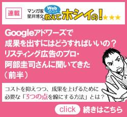 連載「マンガ家、星井博文のWebのコト教えてホシイの!」Googleアドワーズで成果を出すにはどうすればいいの?リスティング広告のプロ、阿部圭司さんに聞いてきた(前半)